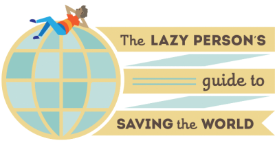Lazy persons Guide to Saving the World